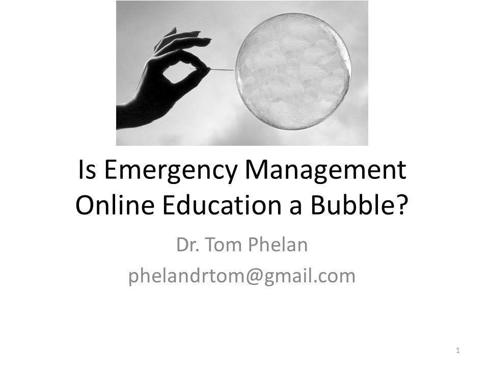 Is Emergency Management Online Education a Bubble Dr. Tom Phelan phelandrtom@gmail.com 1