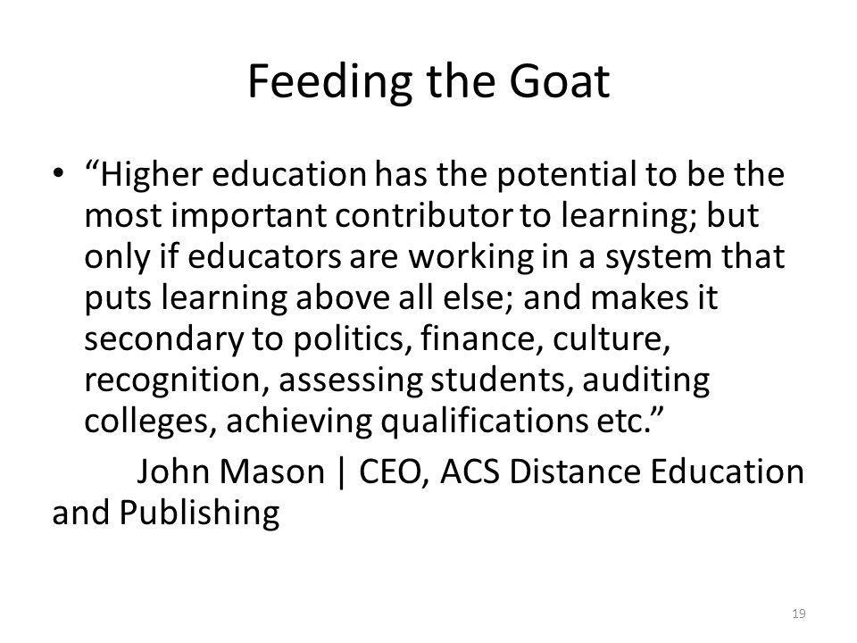 Feeding the Goat Higher education has the potential to be the most important contributor to learning; but only if educators are working in a system that puts learning above all else; and makes it secondary to politics, finance, culture, recognition, assessing students, auditing colleges, achieving qualifications etc. John Mason | CEO, ACS Distance Education and Publishing 19