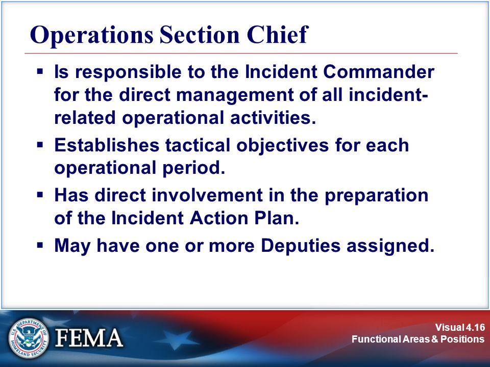 Visual 4.16 Functional Areas & Positions  Is responsible to the Incident Commander for the direct management of all incident- related operational act