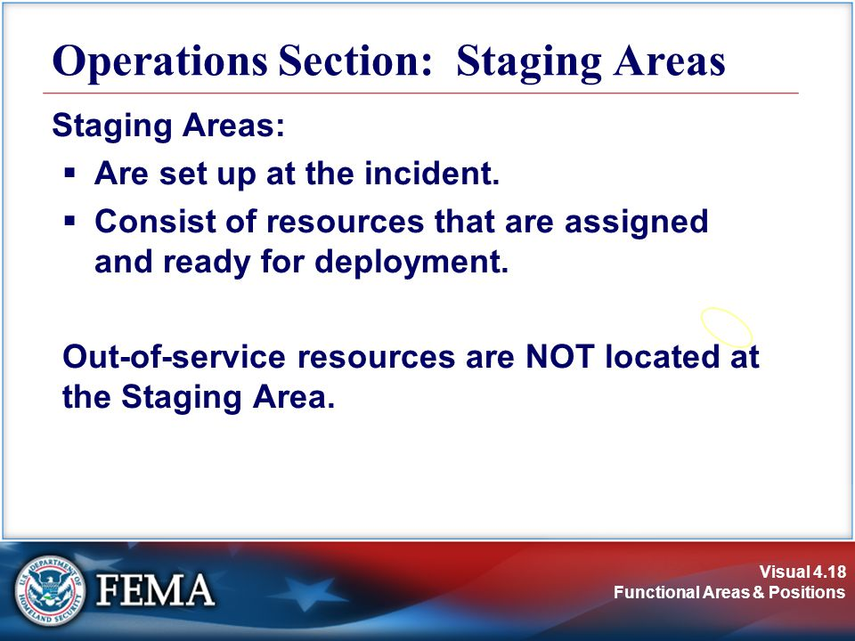 Visual 4.18 Functional Areas & Positions Staging Areas:  Are set up at the incident.  Consist of resources that are assigned and ready for deploymen