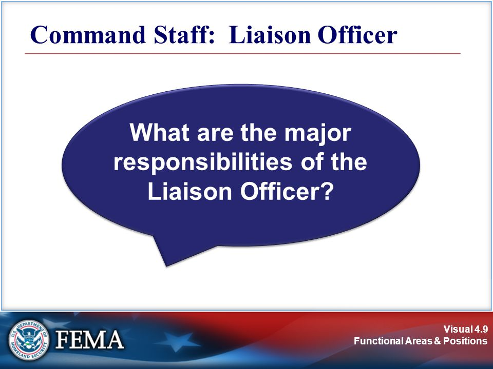Visual 4.9 Functional Areas & Positions What are the major responsibilities of the Liaison Officer? Command Staff: Liaison Officer