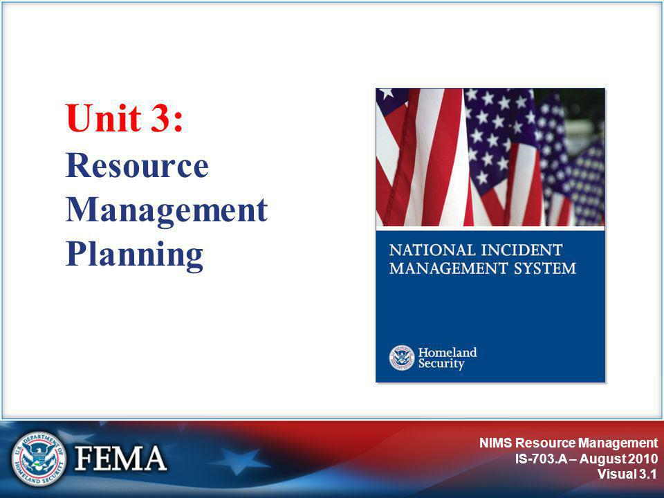 NIMS Resource Management IS-703.A – August 2010 Visual 3.2 Unit Objectives Describe:  The relationship of advance planning to resource requirements.