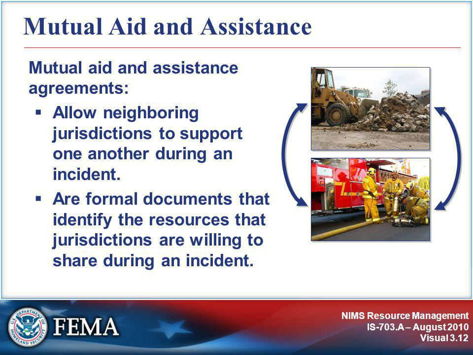 NIMS Resource Management IS-703.A – August 2010 Visual 3.12 Mutual Aid and Assistance Mutual aid and assistance agreements:  Allow neighboring jurisd