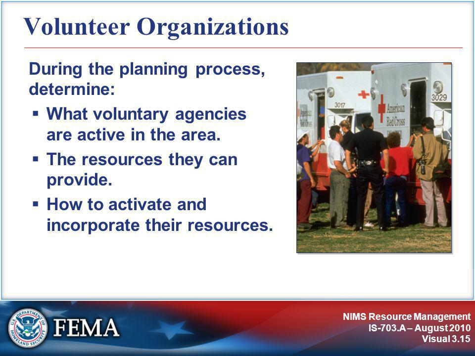 NIMS Resource Management IS-703.A – August 2010 Visual 3.15 Volunteer Organizations During the planning process, determine:  What voluntary agencies are active in the area.