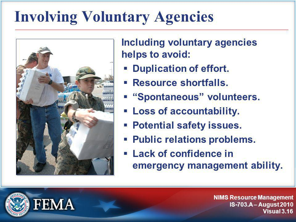 NIMS Resource Management IS-703.A – August 2010 Visual 3.16 Involving Voluntary Agencies Including voluntary agencies helps to avoid:  Duplication of