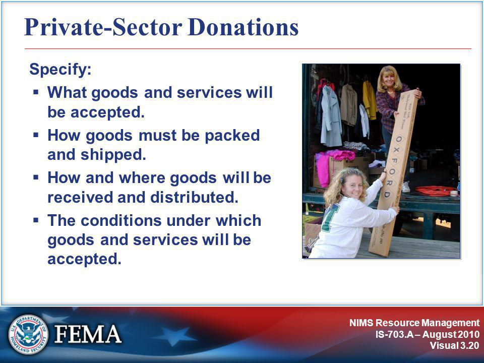 NIMS Resource Management IS-703.A – August 2010 Visual 3.20 Private-Sector Donations Specify:  What goods and services will be accepted.  How goods