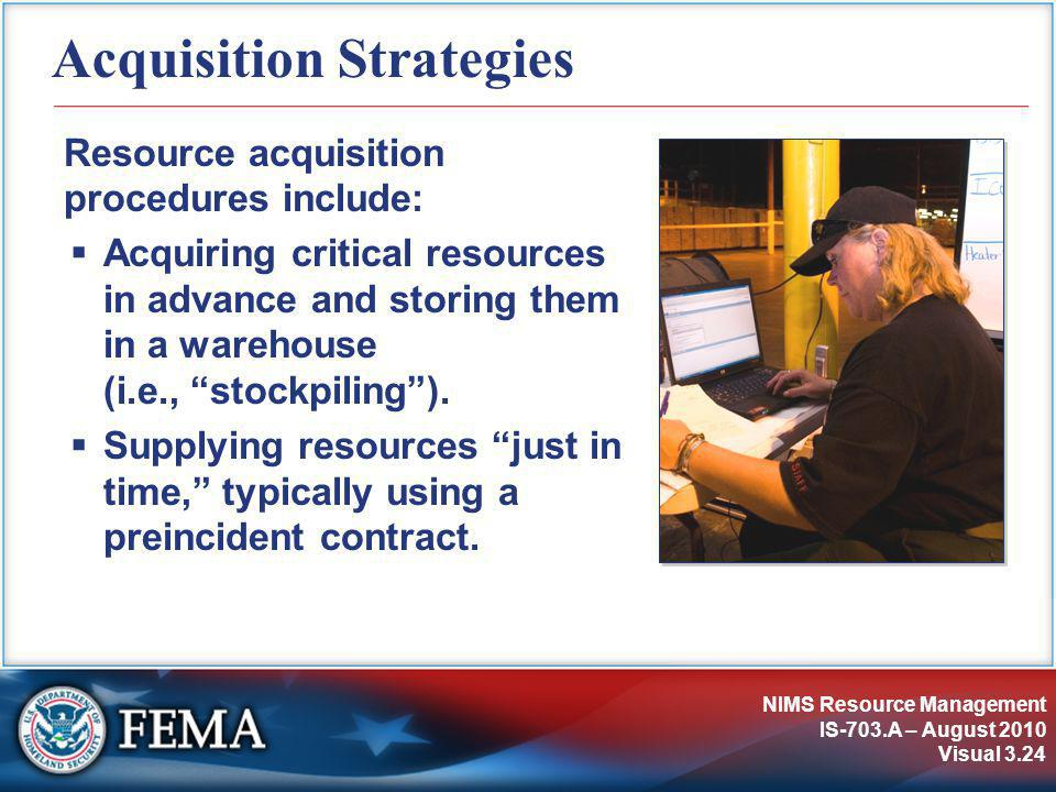 NIMS Resource Management IS-703.A – August 2010 Visual 3.24 Acquisition Strategies Resource acquisition procedures include:  Acquiring critical resources in advance and storing them in a warehouse (i.e., stockpiling ).