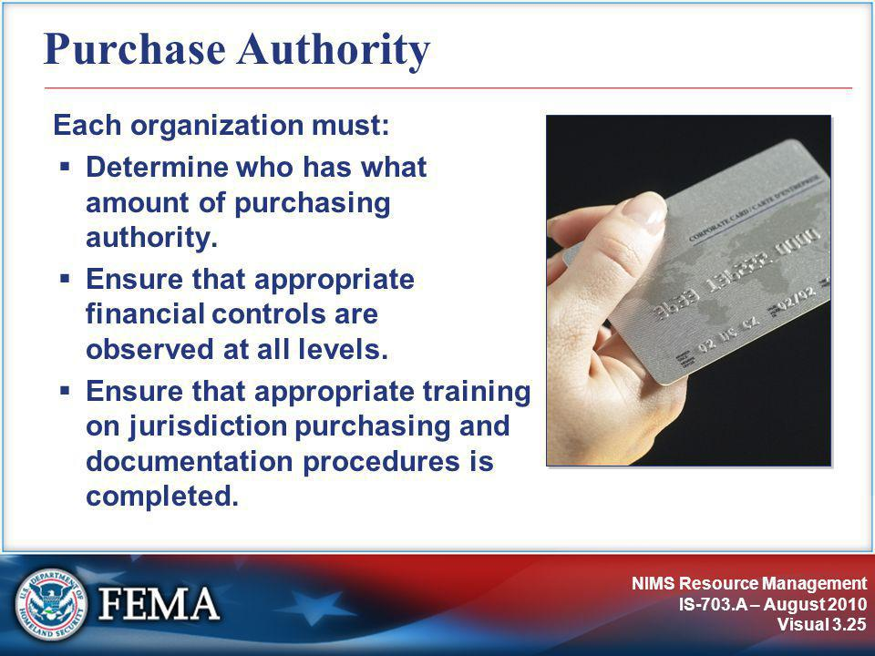 NIMS Resource Management IS-703.A – August 2010 Visual 3.25 Purchase Authority Each organization must:  Determine who has what amount of purchasing authority.