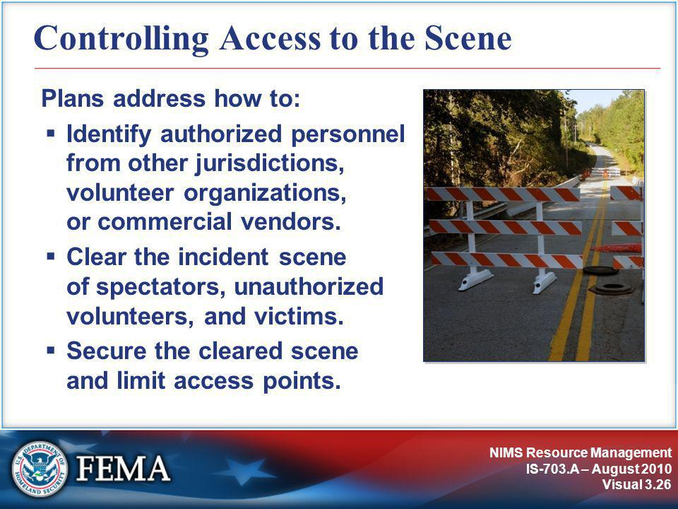 NIMS Resource Management IS-703.A – August 2010 Visual 3.26 Controlling Access to the Scene Plans address how to:  Identify authorized personnel from other jurisdictions, volunteer organizations, or commercial vendors.