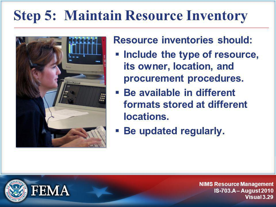 NIMS Resource Management IS-703.A – August 2010 Visual 3.29 Step 5: Maintain Resource Inventory Resource inventories should:  Include the type of res