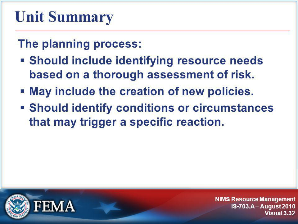 NIMS Resource Management IS-703.A – August 2010 Visual 3.32 Unit Summary The planning process:  Should include identifying resource needs based on a thorough assessment of risk.