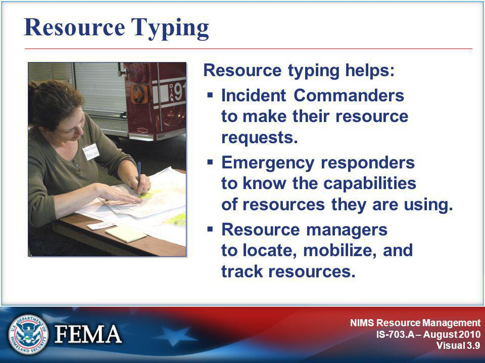 NIMS Resource Management IS-703.A – August 2010 Visual 3.9 Resource Typing Resource typing helps:  Incident Commanders to make their resource requests.