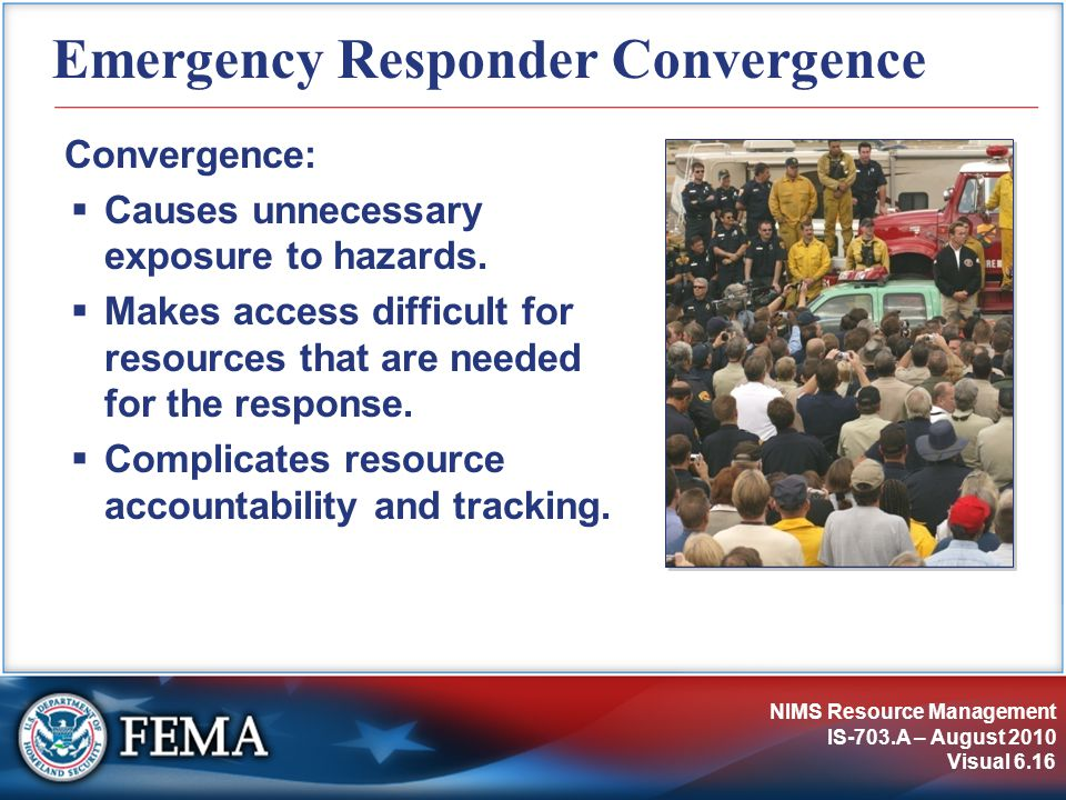 NIMS Resource Management IS-703.A – August 2010 Visual 6.16 Emergency Responder Convergence Convergence:  Causes unnecessary exposure to hazards.