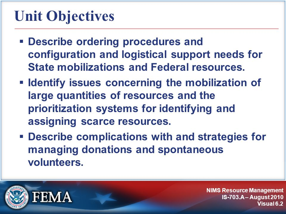 NIMS Resource Management IS-703.A – August 2010 Visual 6.2 Unit Objectives  Describe ordering procedures and configuration and logistical support needs for State mobilizations and Federal resources.