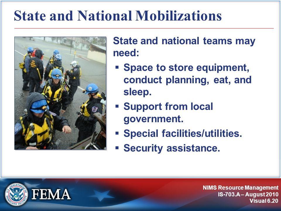 NIMS Resource Management IS-703.A – August 2010 Visual 6.20 State and National Mobilizations State and national teams may need:  Space to store equipment, conduct planning, eat, and sleep.
