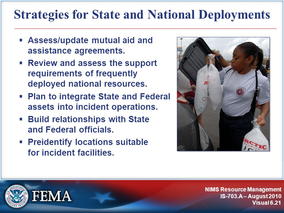 NIMS Resource Management IS-703.A – August 2010 Visual 6.21 Strategies for State and National Deployments  Assess/update mutual aid and assistance agreements.