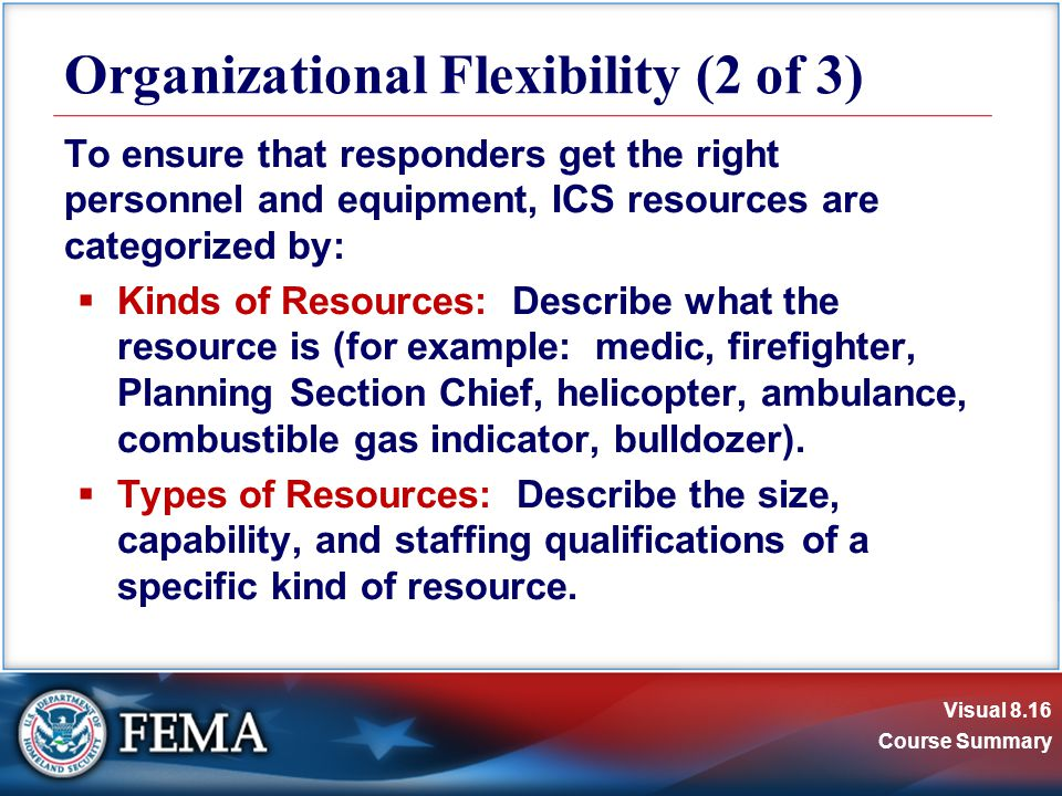 Visual 8.16 Course Summary To ensure that responders get the right personnel and equipment, ICS resources are categorized by:  Kinds of Resources: Describe what the resource is (for example: medic, firefighter, Planning Section Chief, helicopter, ambulance, combustible gas indicator, bulldozer).