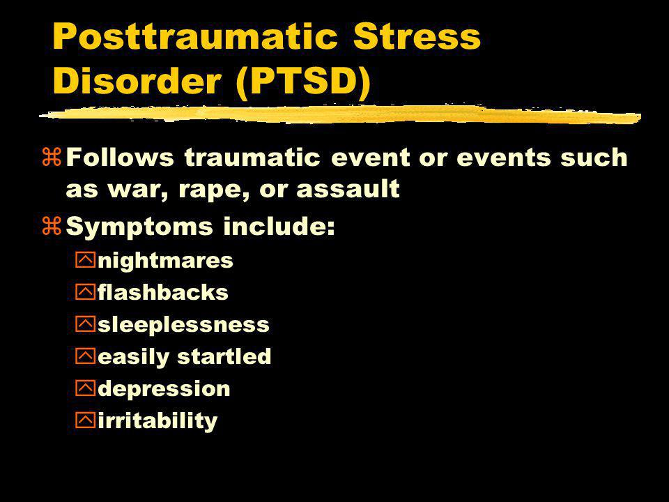 Posttraumatic Stress Disorder (PTSD) zFollows traumatic event or events such as war, rape, or assault zSymptoms include: ynightmares yflashbacks ysleeplessness yeasily startled ydepression yirritability