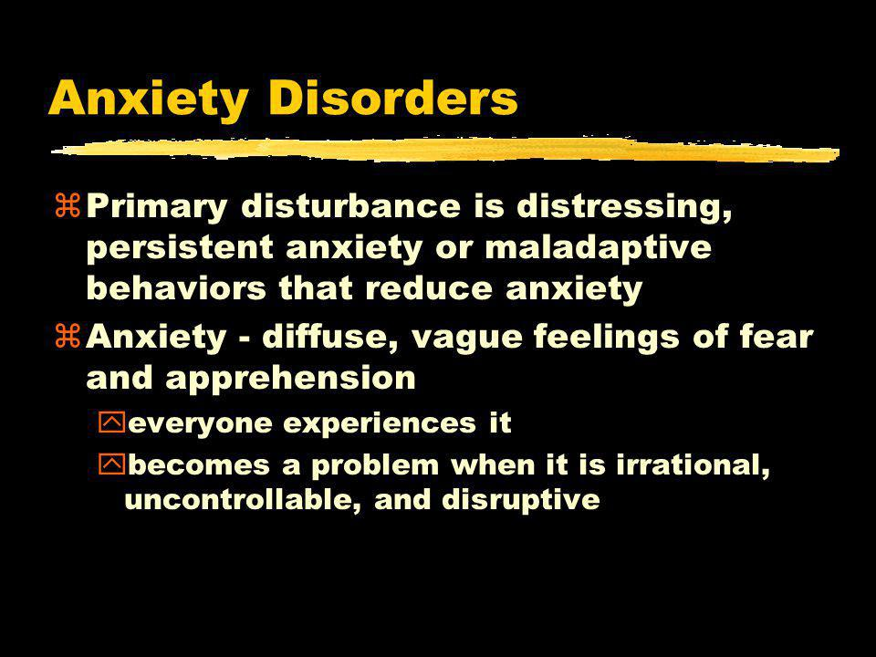 Anxiety Disorders zPrimary disturbance is distressing, persistent anxiety or maladaptive behaviors that reduce anxiety zAnxiety - diffuse, vague feelings of fear and apprehension yeveryone experiences it ybecomes a problem when it is irrational, uncontrollable, and disruptive