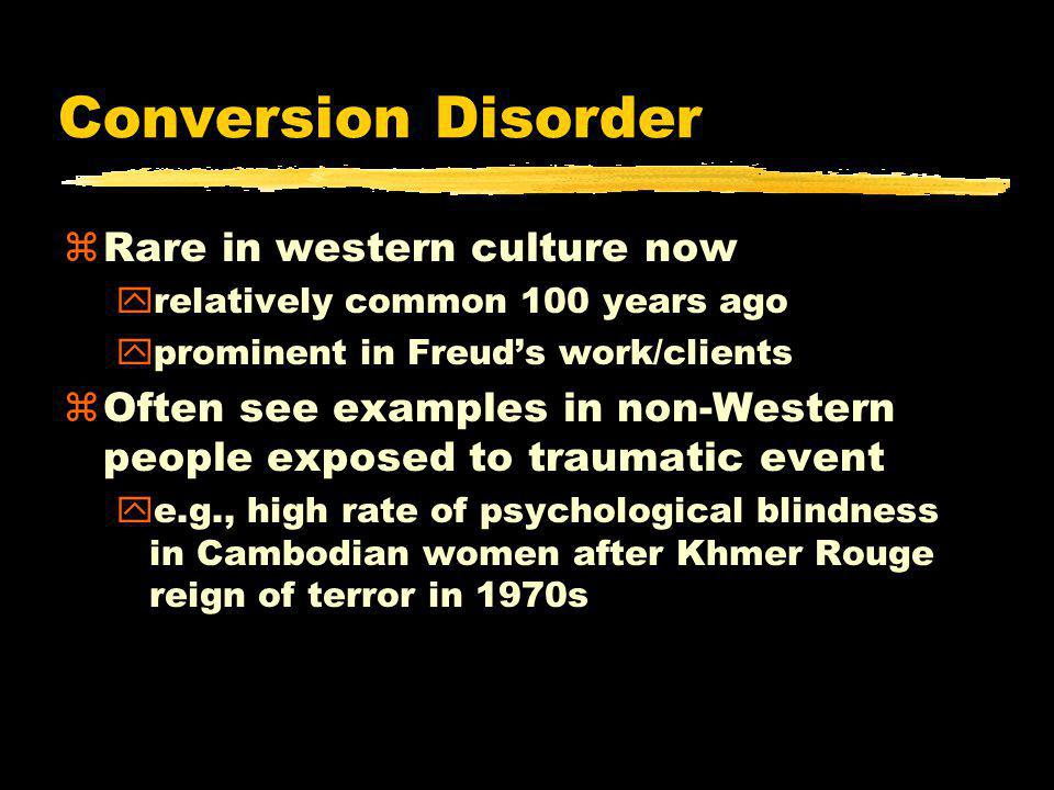 Conversion Disorder zRare in western culture now yrelatively common 100 years ago yprominent in Freud's work/clients zOften see examples in non-Western people exposed to traumatic event ye.g., high rate of psychological blindness in Cambodian women after Khmer Rouge reign of terror in 1970s