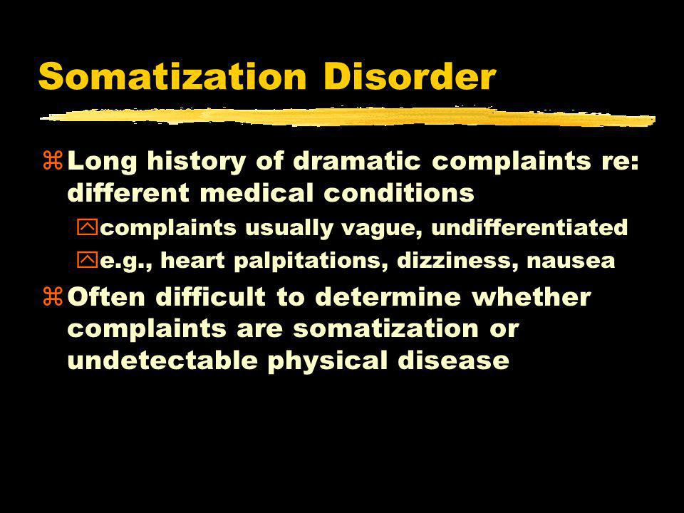 Somatization Disorder zLong history of dramatic complaints re: different medical conditions ycomplaints usually vague, undifferentiated ye.g., heart palpitations, dizziness, nausea zOften difficult to determine whether complaints are somatization or undetectable physical disease
