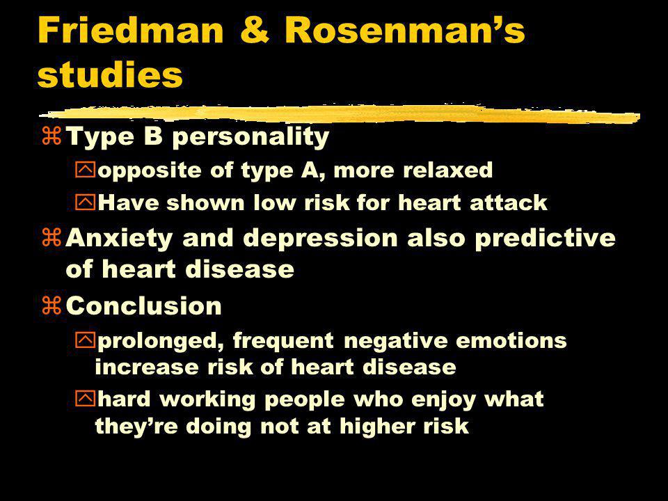 Friedman & Rosenman's studies zType B personality yopposite of type A, more relaxed yHave shown low risk for heart attack zAnxiety and depression also predictive of heart disease zConclusion yprolonged, frequent negative emotions increase risk of heart disease yhard working people who enjoy what they're doing not at higher risk