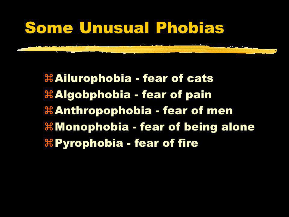 Some Unusual Phobias zAilurophobia - fear of cats zAlgobphobia - fear of pain zAnthropophobia - fear of men zMonophobia - fear of being alone zPyrophobia - fear of fire
