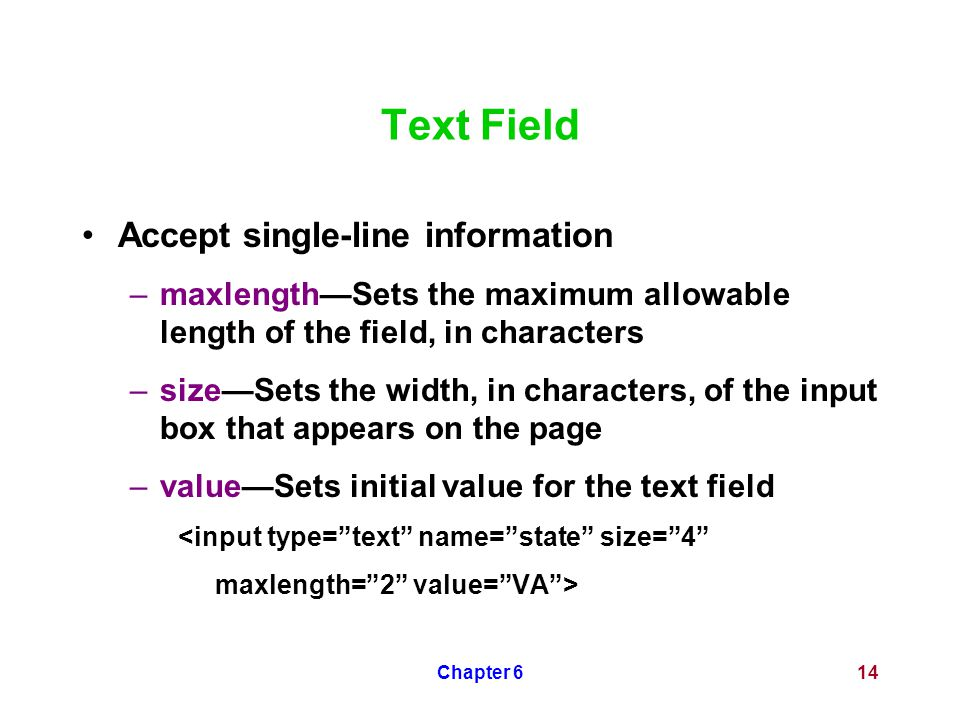 Chapter 614 Text Field Accept single-line information –maxlength—Sets the maximum allowable length of the field, in characters –size—Sets the width, i