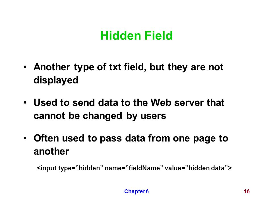 Chapter 616 Hidden Field Another type of txt field, but they are not displayed Used to send data to the Web server that cannot be changed by users Oft
