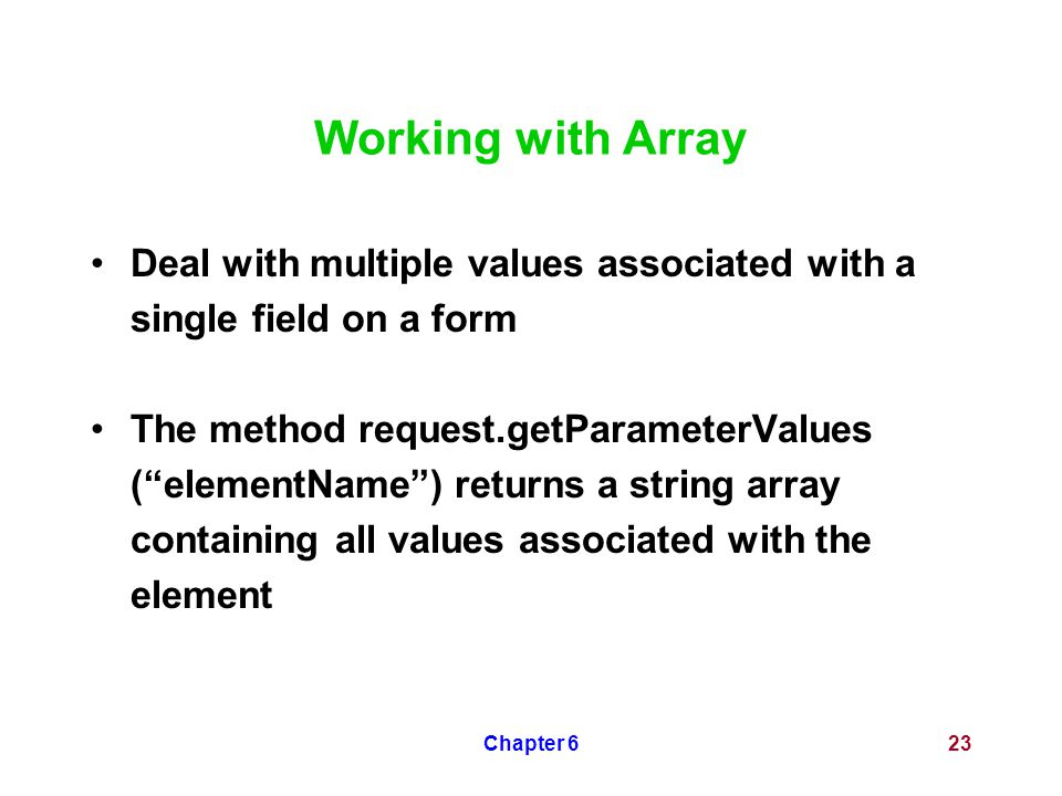 "Chapter 623 Working with Array Deal with multiple values associated with a single field on a form The method request.getParameterValues (""elementName"""