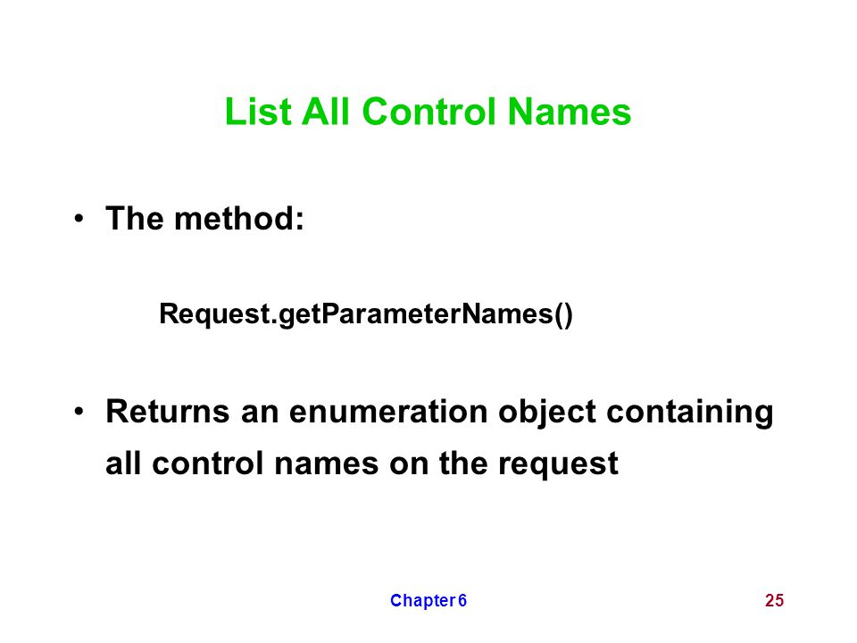 Chapter 625 List All Control Names The method: Request.getParameterNames() Returns an enumeration object containing all control names on the request