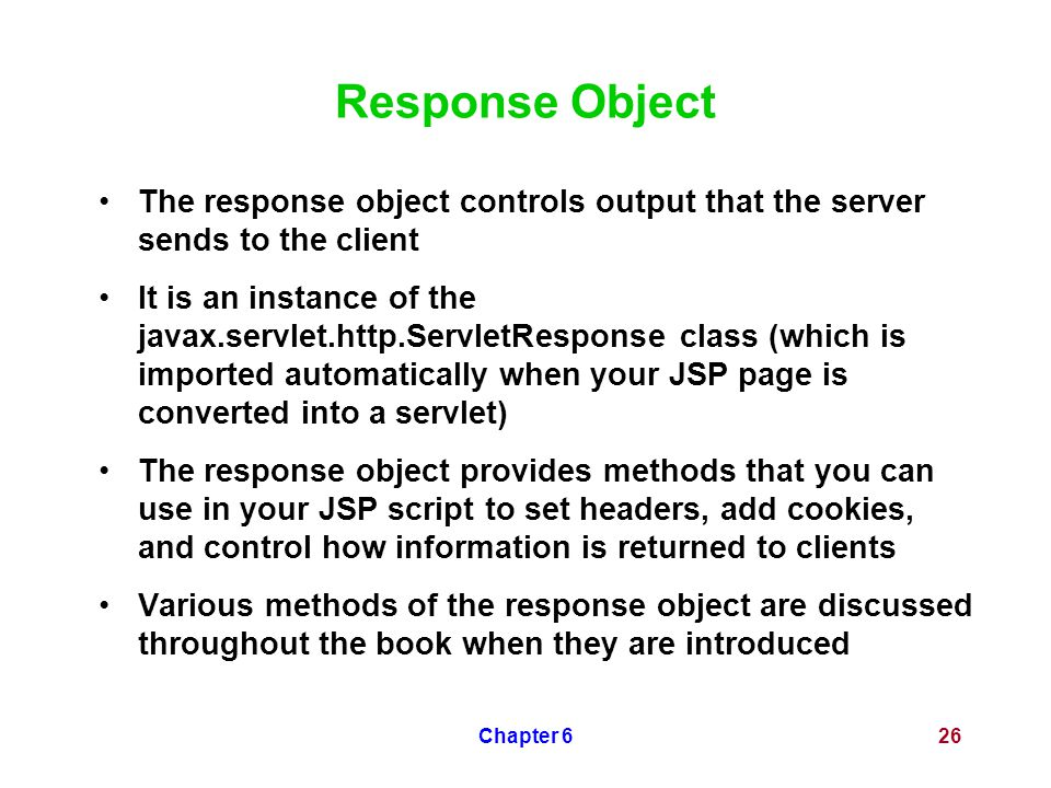 Chapter 626 Response Object The response object controls output that the server sends to the client It is an instance of the javax.servlet.http.Servle