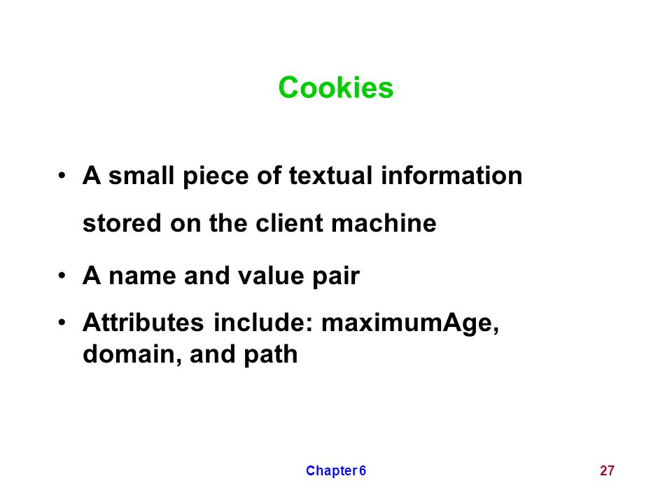Chapter 627 Cookies A small piece of textual information stored on the client machine A name and value pair Attributes include: maximumAge, domain, an