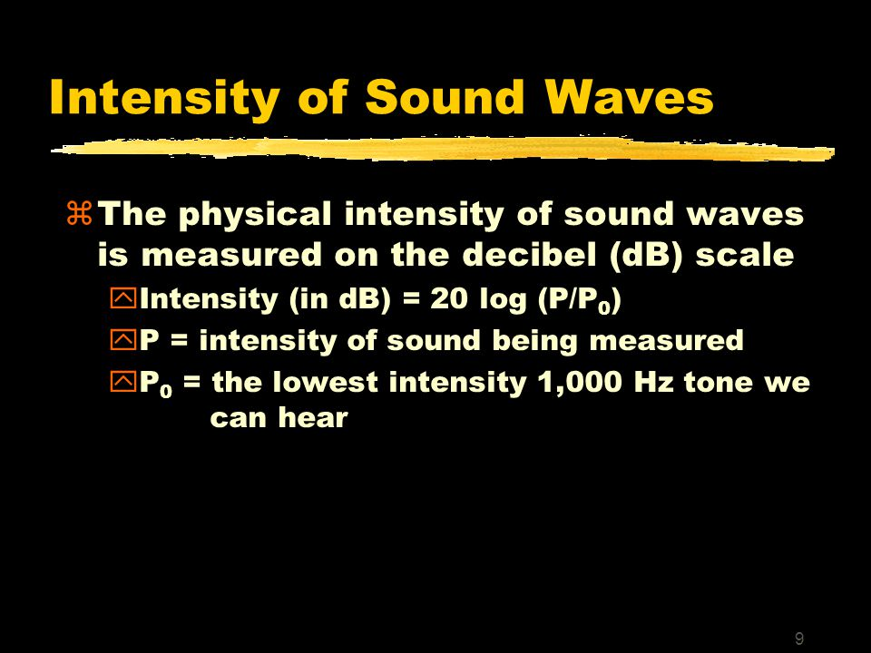 9 Intensity of Sound Waves zThe physical intensity of sound waves is measured on the decibel (dB) scale yIntensity (in dB) = 20 log (P/P 0 ) yP = intensity of sound being measured yP 0 = the lowest intensity 1,000 Hz tone we can hear