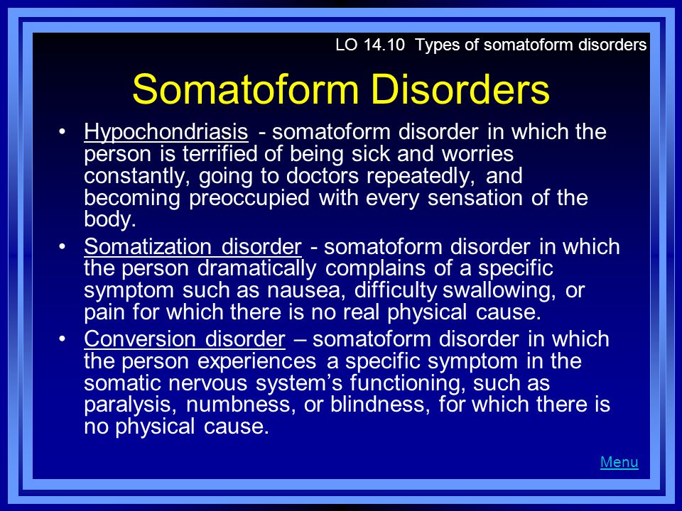 Somatoform Disorders Hypochondriasis - somatoform disorder in which the person is terrified of being sick and worries constantly, going to doctors rep