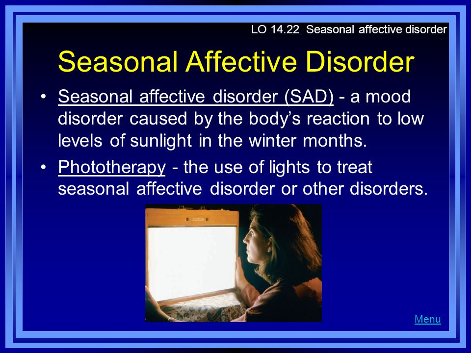 Seasonal Affective Disorder Seasonal affective disorder (SAD) - a mood disorder caused by the body's reaction to low levels of sunlight in the winter