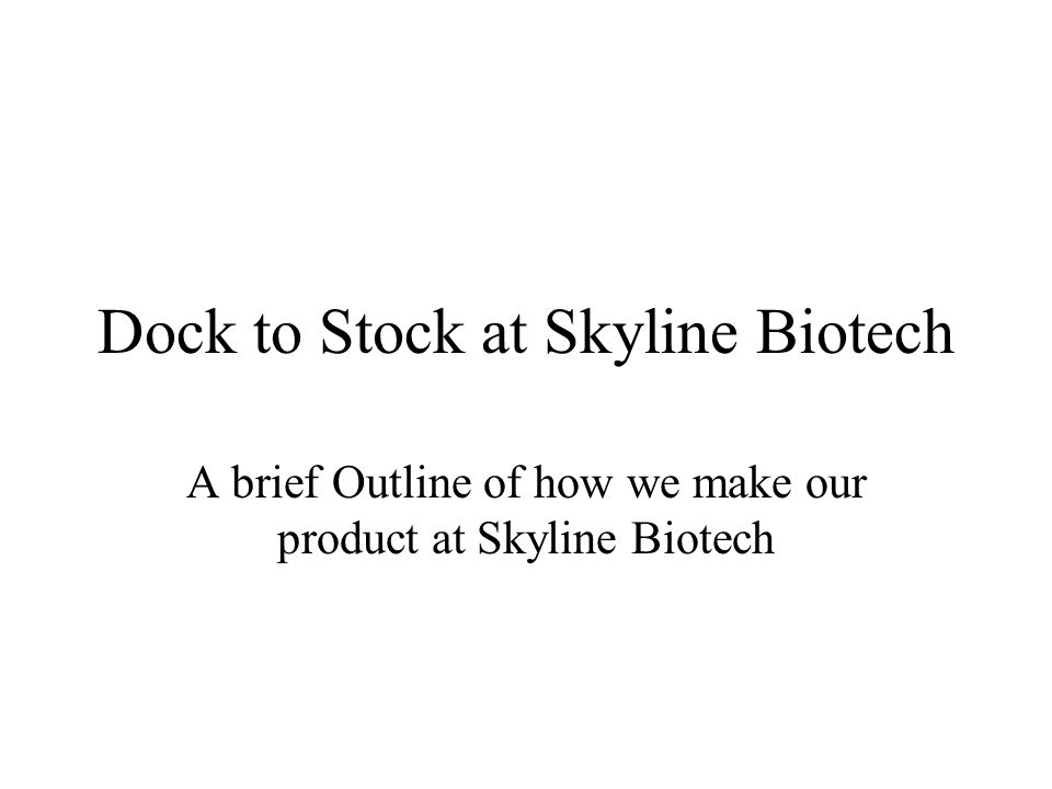 Dock to Stock at Skyline Biotech A brief Outline of how we make our product at Skyline Biotech