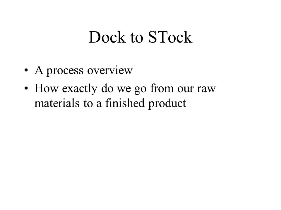 Dock to STock A process overview How exactly do we go from our raw materials to a finished product