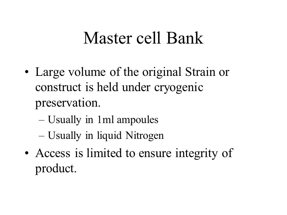 Working Cell bank Created from the master cell bank for producing batches of product Do not need to continually go to Master cell bank A culture of the strain that makes your product –Continuously checked for efficiency and purity –When parameters are not met then another WCB is made from MCB
