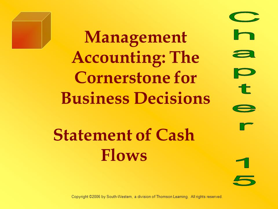 Statement of Cash Flows Management Accounting: The Cornerstone for Business Decisions Copyright ©2006 by South-Western, a division of Thomson Learning
