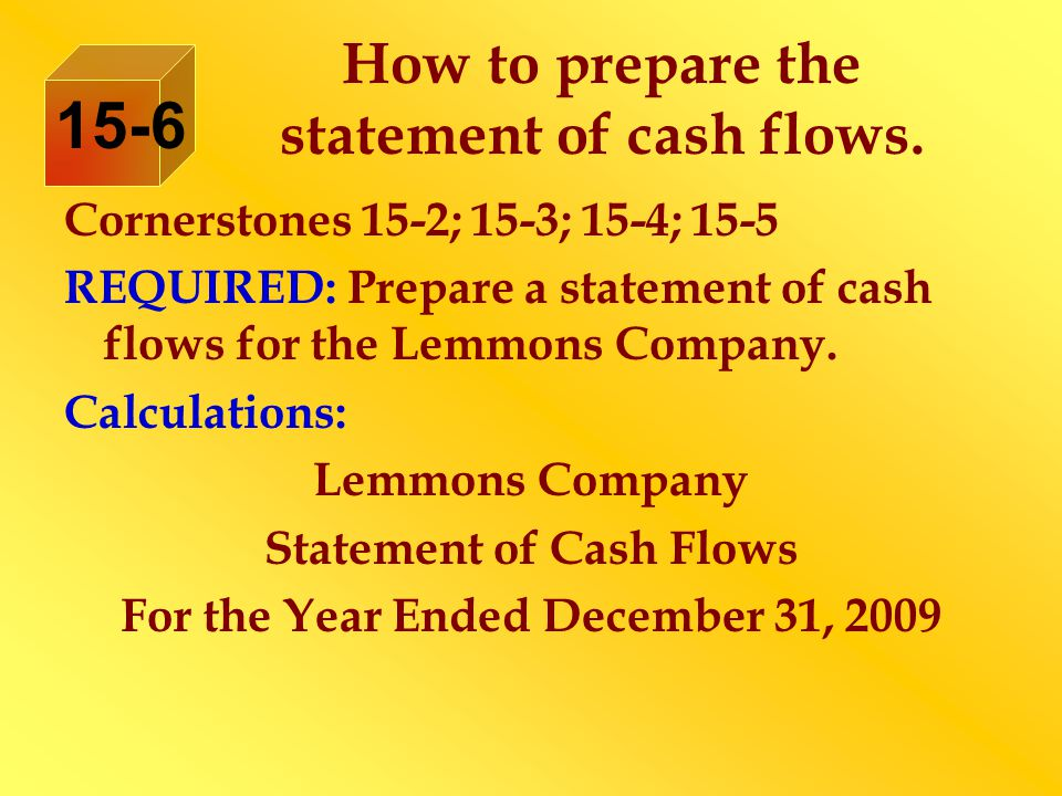 How to prepare the statement of cash flows. Cornerstones 15-2; 15-3; 15-4; 15-5 REQUIRED: Prepare a statement of cash flows for the Lemmons Company. C