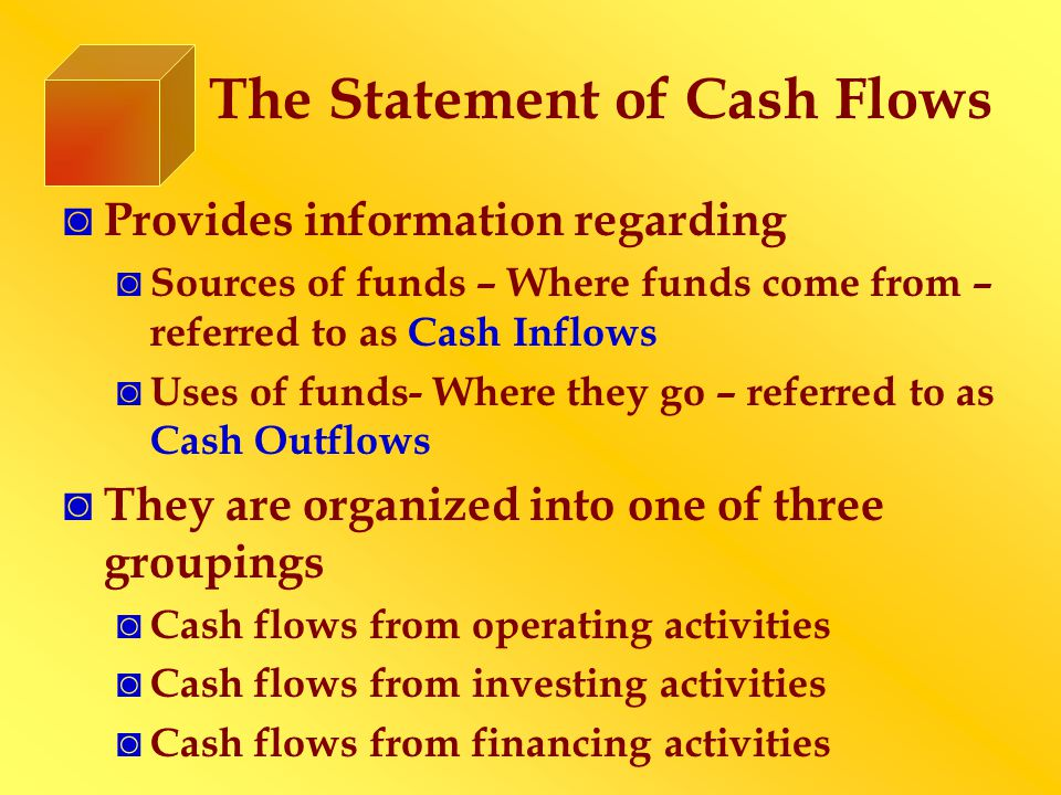 The Statement of Cash Flows ◙ Provides information regarding ◙ Sources of funds – Where funds come from – referred to as Cash Inflows ◙ Uses of funds-