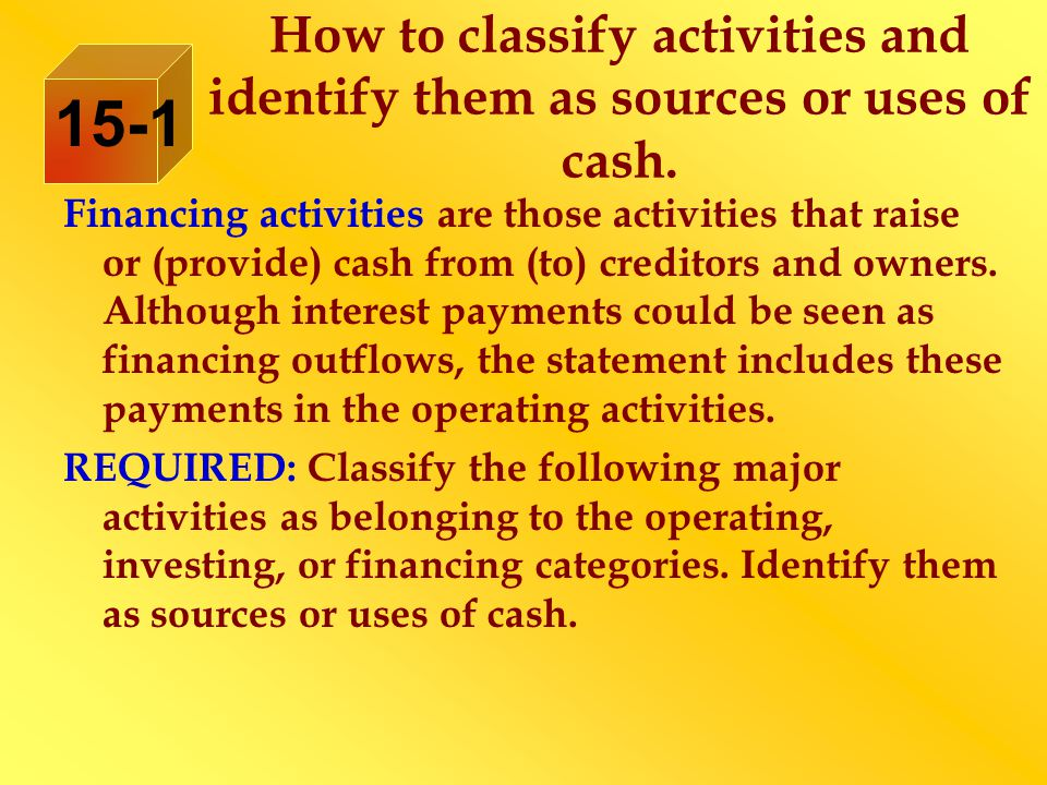 Financing activities are those activities that raise or (provide) cash from (to) creditors and owners. Although interest payments could be seen as fin
