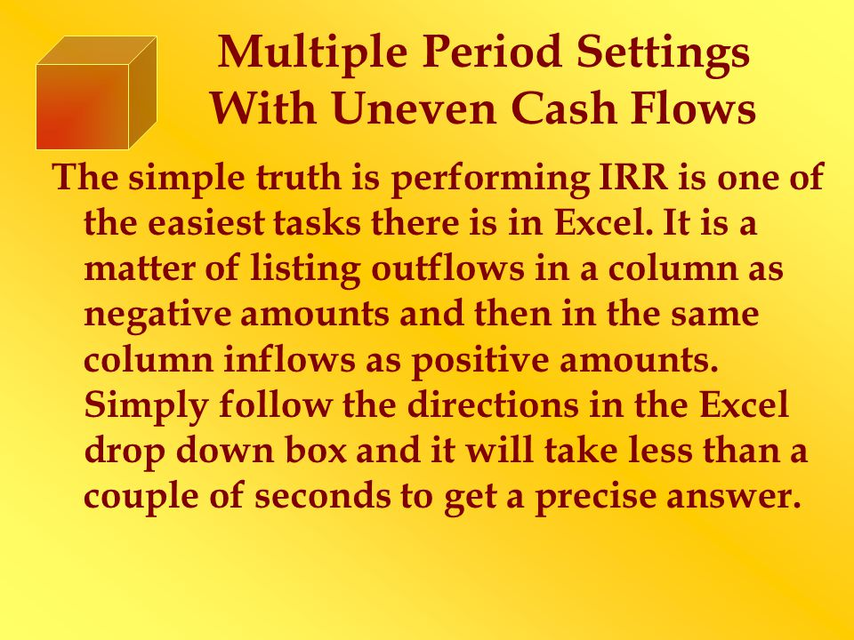 Multiple Period Settings With Uneven Cash Flows The simple truth is performing IRR is one of the easiest tasks there is in Excel.