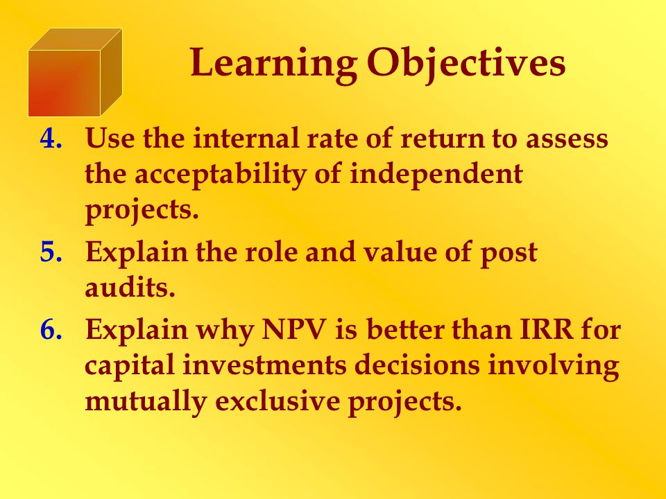 Learning Objectives 4.Use the internal rate of return to assess the acceptability of independent projects.