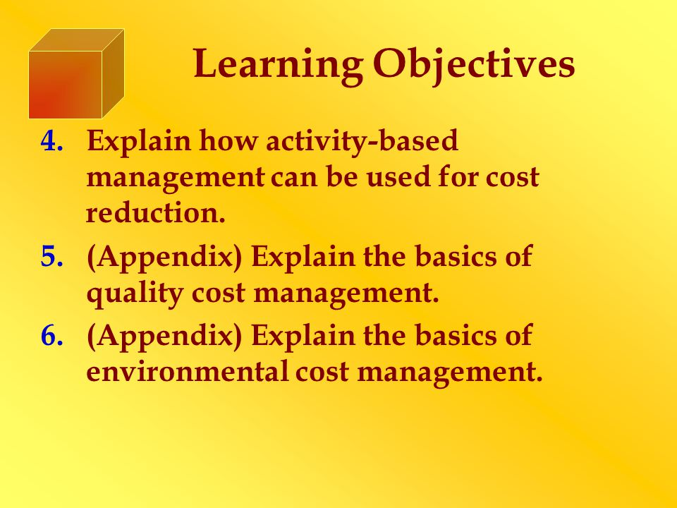 Learning Objectives 4.Explain how activity-based management can be used for cost reduction.