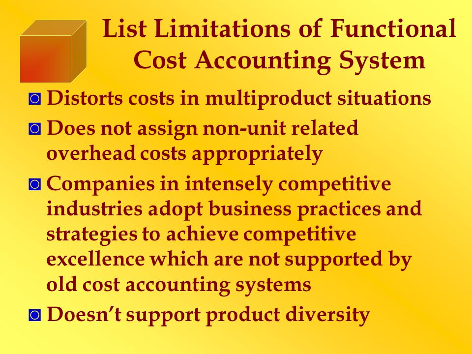 List Limitations of Functional Cost Accounting System ◙ Distorts costs in multiproduct situations ◙ Does not assign non-unit related overhead costs appropriately ◙ Companies in intensely competitive industries adopt business practices and strategies to achieve competitive excellence which are not supported by old cost accounting systems ◙ Doesn't support product diversity