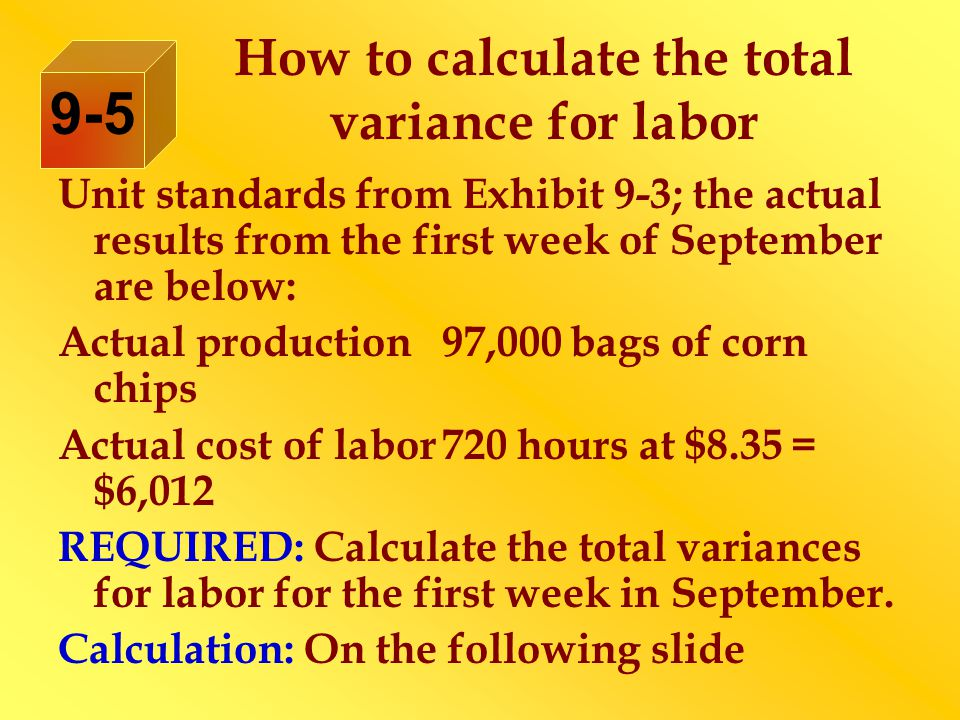 How to calculate the total variance for labor 9-5 Unit standards from Exhibit 9-3; the actual results from the first week of September are below: Actual production 97,000 bags of corn chips Actual cost of labor720 hours at $8.35 = $6,012 REQUIRED: Calculate the total variances for labor for the first week in September.