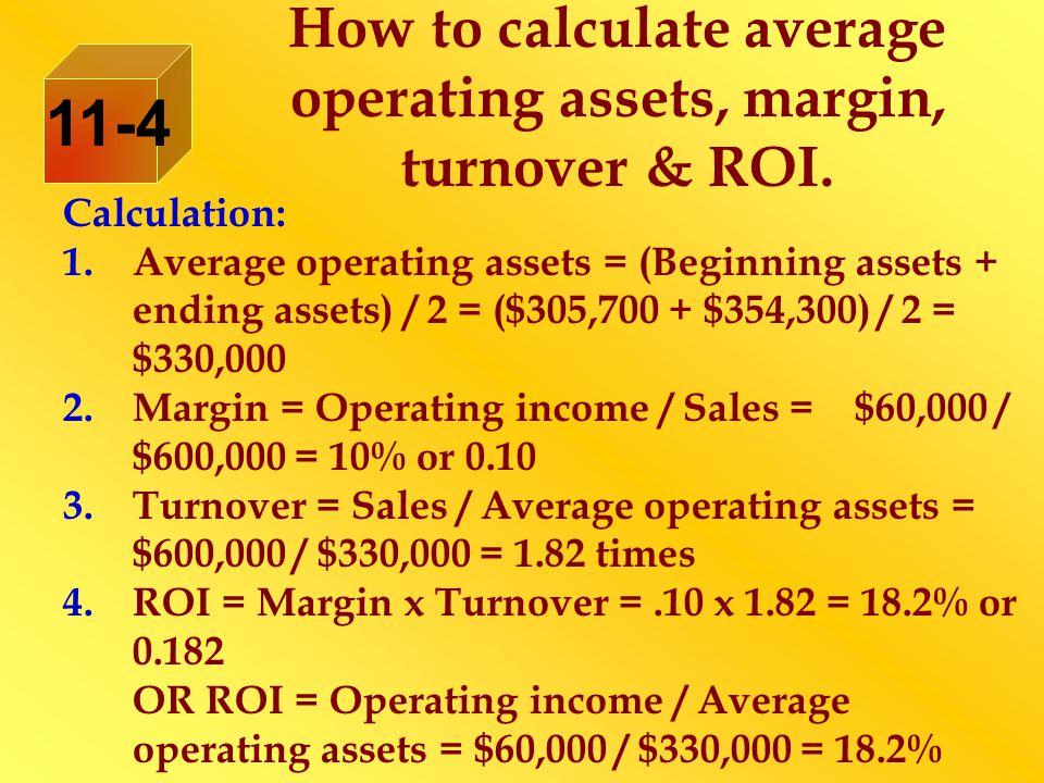Calculation: 1.Average operating assets = (Beginning assets + ending assets) / 2 = ($305,700 + $354,300) / 2 = $330,000 2.Margin = Operating income /
