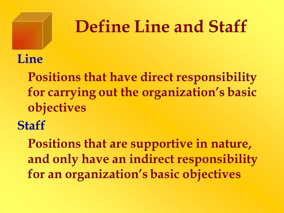 Define Line and Staff Line Positions that have direct responsibility for carrying out the organization's basic objectives Staff Positions that are supportive in nature, and only have an indirect responsibility for an organization's basic objectives